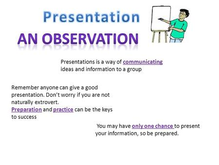 Presentations is a way of communicating ideas and information to a group Remember anyone can give a good presentation. Don't worry if you are not naturally.
