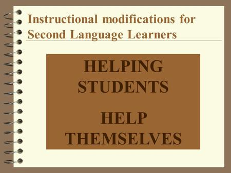 Instructional modifications for Second Language Learners HELPING STUDENTS HELP THEMSELVES.