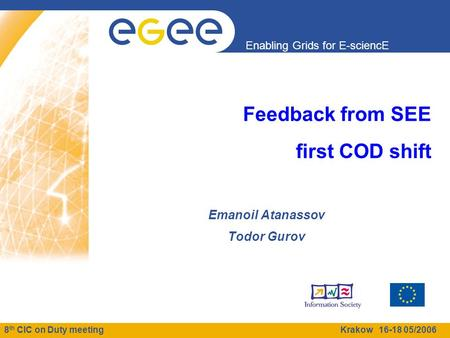 8 th CIC on Duty meeting Krakow 16-18 05/2006 Enabling Grids for E-sciencE Feedback from SEE first COD shift Emanoil Atanassov Todor Gurov.