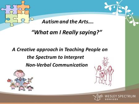 "Autism and the Arts…. ""What am I Really saying?"" A Creative approach in Teaching People on the Spectrum to Interpret Non-Verbal Communication."