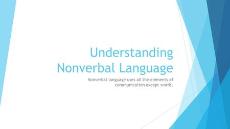 Understanding Nonverbal Language Nonverbal language uses all the elements of communication except words.