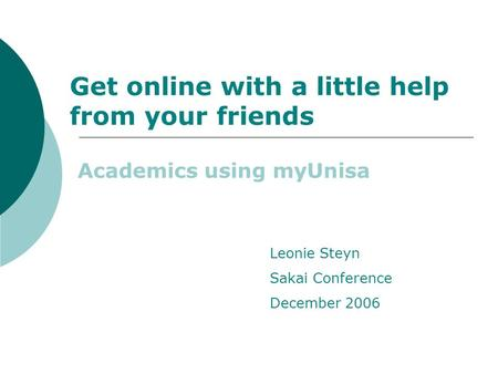 Get online with a little help from your friends Academics using myUnisa Leonie Steyn Sakai Conference December 2006.