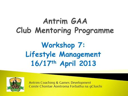 Workshop 7: Lifestyle Management 16/17 th April 2013 Antrim Coaching & Games Development Coiste Chontae Aontroma Forbatha na gCluichi.