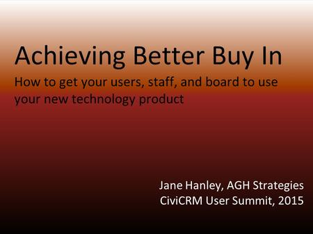 Achieving Better Buy In How to get your users, staff, and board to use your new technology product Jane Hanley, AGH Strategies CiviCRM User Summit, 2015.