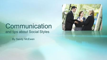 Communication and tips about Social Styles By Sandy McEwen.