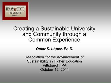 Creating a Sustainable University and Community through a Common Experience Omar S. López, Ph.D. Association for the Advancement of Sustainability in Higher.