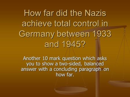 How far did the Nazis achieve total control in Germany between 1933 and 1945? Another 10 mark question which asks you to show a two-sided, balanced answer.