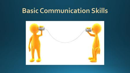 Basic Communication Skills. What are the most important tools that you will use on a job? They are not tools that you can hold in your hand or put in.