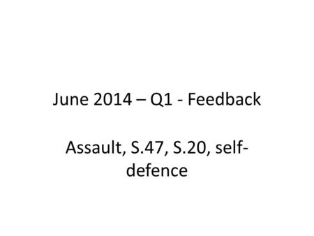 June 2014 – Q1 - Feedback Assault, S.47, S.20, self- defence.