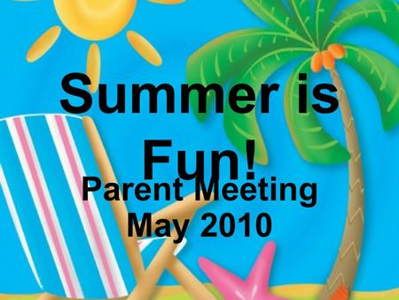 Summer is Fun! Parent Meeting May 2010. How is my child doing academically?
