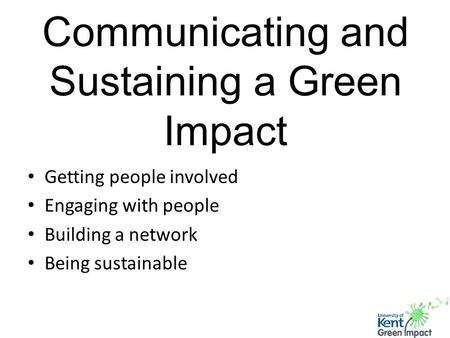 Communicating and Sustaining a Green Impact Getting people involved Engaging with people Building a network Being sustainable.
