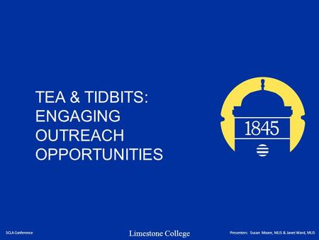 Limestone College TEA & TIDBITS: ENGAGING OUTREACH OPPORTUNITIES SCLA ConferencePresenters: Susan Moore, MLIS & Janet Ward, MLIS.