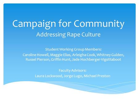 Campaign for Community Addressing Rape Culture Student Working Group Members: Caroline Howell, Maggie Elias, Arleigha Cook, Whitney Gulden, Russel Pierson,