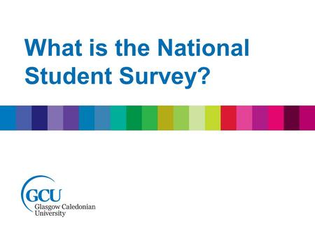 What is the National Student Survey?. National Student Survey Your opportunity to provide feedback on your experience at GCU. This provides the University.