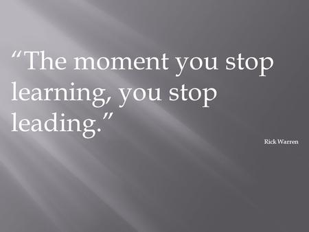 """The moment you stop learning, you stop leading."" Rick Warren."