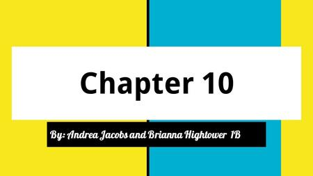 Chapter 10 By: Andrea Jacobs and Brianna Hightower 1B.