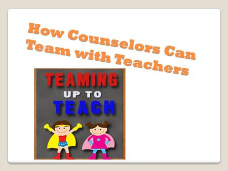 How Counselors Can Team with Teachers. Ideas Have chocolate in your office for teachers. Introduce yourself to all the new teachers by visiting their.