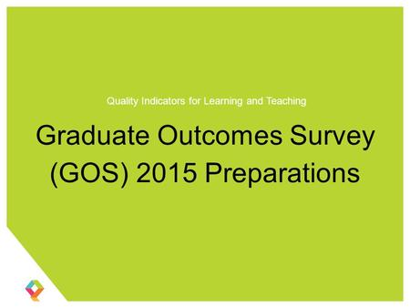 Graduate Outcomes Survey (GOS) 2015 Preparations Quality Indicators for Learning and Teaching.