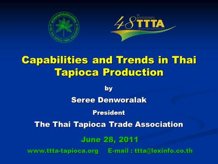 Capabilities and Trends in Thai Tapioca Production by Seree Denworalak President The Thai Tapioca Trade Association June 28, 2011 www.ttta-tapioca.org.