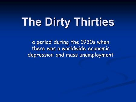 The Dirty Thirties a period during the 1930s when there was a worldwide economic depression and mass unemployment.