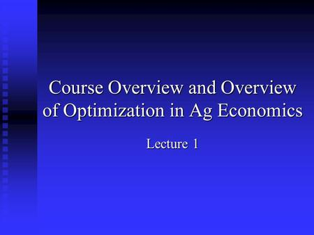 Course Overview and Overview of Optimization in Ag Economics Lecture 1.