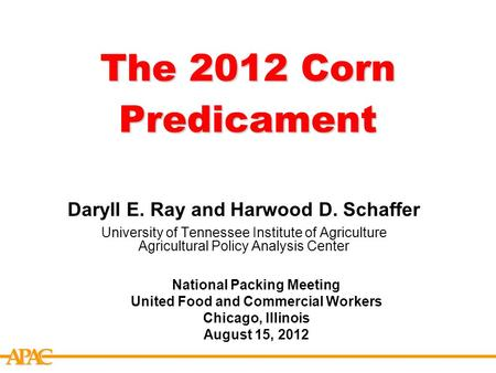 APCA The 2012 Corn Predicament Daryll E. Ray and Harwood D. Schaffer University of Tennessee Institute of Agriculture Agricultural Policy Analysis Center.