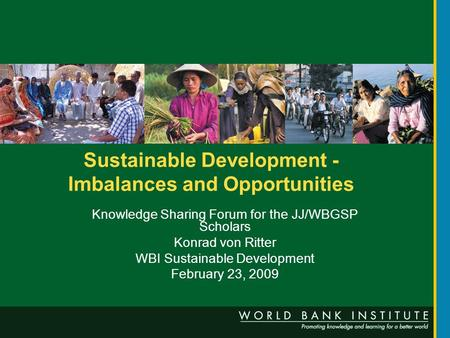 Sustainable Development - Imbalances and Opportunities Knowledge Sharing Forum for the JJ/WBGSP Scholars Konrad von Ritter WBI Sustainable Development.