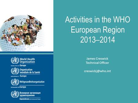 8 th EIONET Workshop, Copenhagen 24 June, 2014 Activities in the WHO European Region 2013–2014 James Creswick Technical Officer