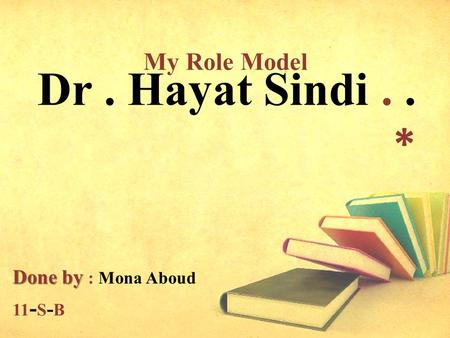 Dr. Hayat Sindi.. * Done by Done by : Mona Aboud 11 - S - B My Role Model.
