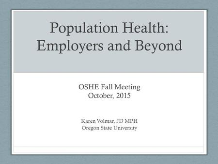 Population Health: Employers and Beyond OSHE Fall Meeting October, 2015 Karen Volmar, JD MPH Oregon State University.