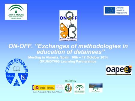 "ON-OFF. ""Exchanges of methodologies in education of detainees"" Meeting in Almería. Spain 16th – 17 October 2014 GRUNDTVIG Learning Partnerships COLABORAN."