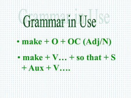 Make + O + OC (Adj/N) make + O + OC (Adj/N) make + V… + so that + S make + V… + so that + S + Aux + V….