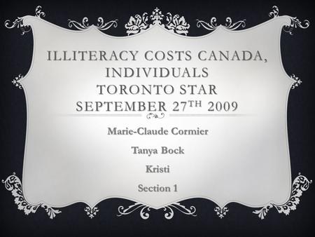 ILLITERACY COSTS CANADA, INDIVIDUALS TORONTO STAR SEPTEMBER 27 TH 2009 Marie-Claude Cormier Tanya Bock Kristi Section 1.