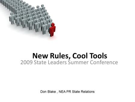 New Rules, Cool Tools 2009 State Leaders Summer Conference Don Blake, NEA PR State Relations.
