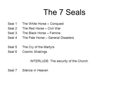 The 7 Seals Seal 1 The White Horse – Conquest Seal 2 The Red Horse – Civil War Seal 3 The Black Horse – Famine Seal 4 The Pale Horse – General Disasters.