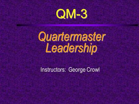 QM-3 QuartermasterLeadership Instructors: George Crowl.