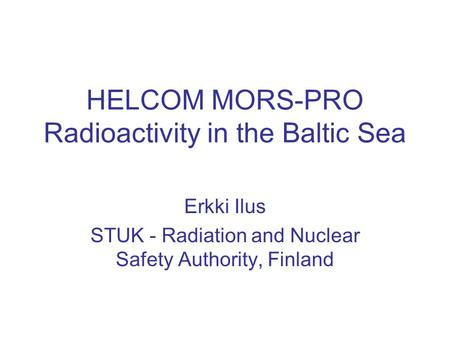 HELCOM MORS-PRO Radioactivity in the Baltic Sea Erkki Ilus STUK - Radiation and Nuclear Safety Authority, Finland.