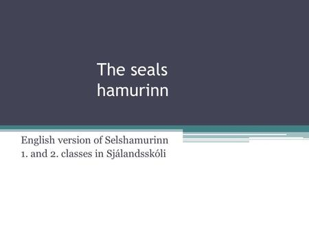 The seals hamurinn English version of Selshamurinn 1. and 2. classes in Sjálandsskóli.