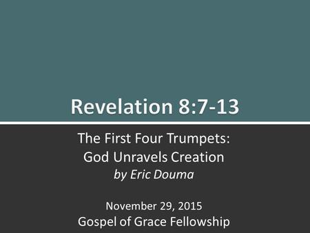 Revelation 8:7-13 The First Four Trumpets: God Unravels Creation by Eric Douma November 29, 2015 Gospel of Grace Fellowship.
