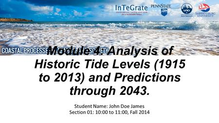 Module 4: Analysis of Historic Tide Levels (1915 to 2013) and Predictions through 2043. Student Name: John Doe James Section 01: 10:00 to 11:00, Fall 2014.