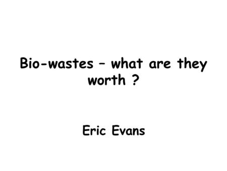 Bio-wastes – what are they worth ? Eric Evans. Why the interest in bio-wastes ? Methanogenesis Landfill ban on Liquids Landfill Tax £82.60 High Fertiliser.