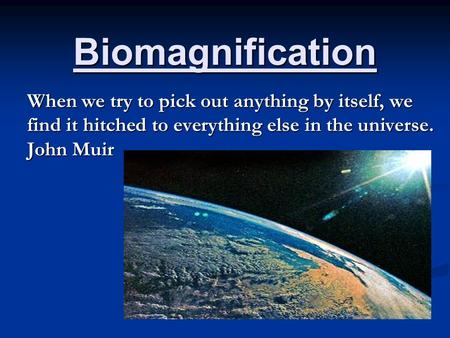 Biomagnification When we try to pick out anything by itself, we find it hitched to everything else in the universe. John Muir.