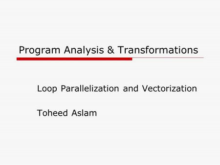 Program Analysis & Transformations Loop Parallelization and Vectorization Toheed Aslam.