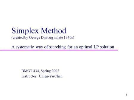 1 Simplex Method (created by George Dantzig in late 1940s) A systematic way of searching for an optimal LP solution BMGT 434, Spring 2002 Instructor: Chien-Yu.