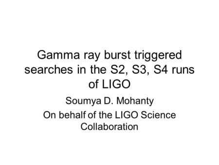 Gamma ray burst triggered searches in the S2, S3, S4 runs of LIGO Soumya D. Mohanty On behalf of the LIGO Science Collaboration.