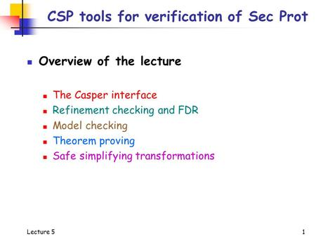 Lecture 5 1 CSP tools for verification of Sec Prot Overview of the lecture The Casper interface Refinement checking and FDR Model checking Theorem proving.