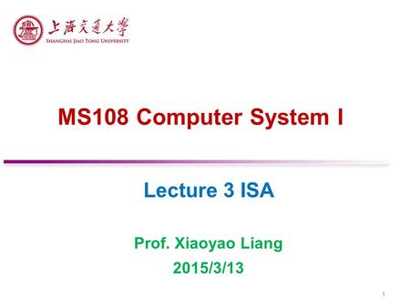 MS108 Computer System I Lecture 3 ISA Prof. Xiaoyao Liang 2015/3/13 1.