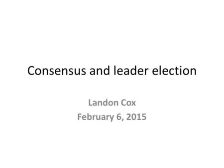 Consensus and leader election Landon Cox February 6, 2015.