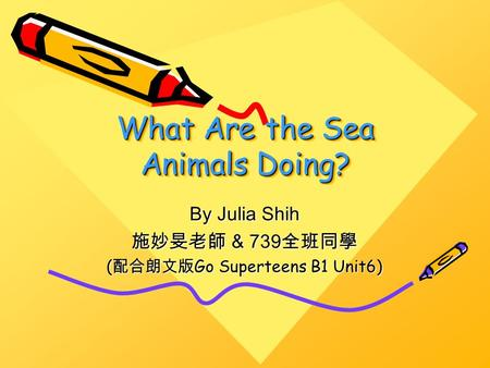 What Are the Sea Animals Doing? By Julia Shih 施妙旻老師 & 739 全班同學 ( 配合朗文版 Go Superteens B1 Unit6)