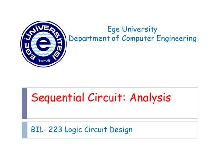 Sequential Circuit: Analysis BIL- 223 Logic Circuit Design Ege University Department of Computer Engineering.